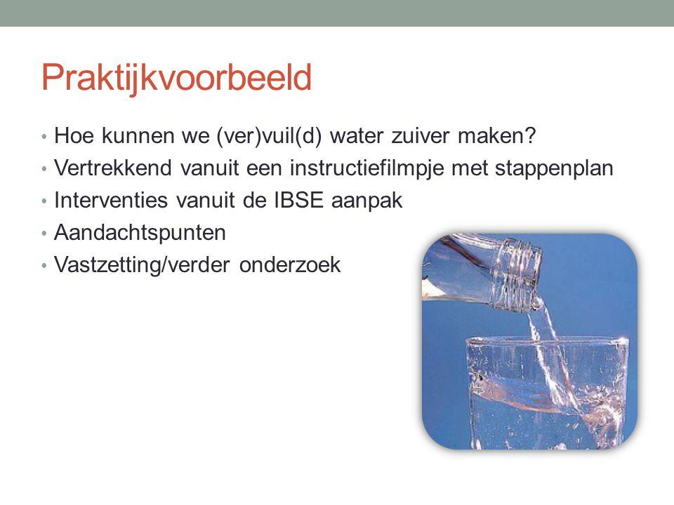 Praktijkvoorbeeld Hoe kunnen we (ver)vuil(d) water zuiver maken? Vertrekkend vanuit een instructiefilmpje met stappenplan Interventies vanuit de IBSE