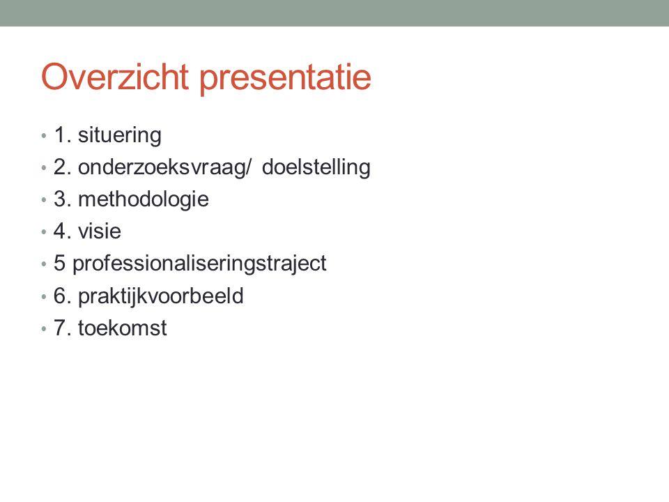 Overzicht presentatie 1. situering 2. onderzoeksvraag/ doelstelling 3. methodologie 4. visie 5 professionaliseringstraject 6. praktijkvoorbeeld 7. toe