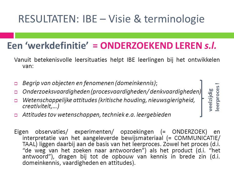 RESULTATEN: IBE – Visie & terminologie Vanuit betekenisvolle leersituaties helpt IBE leerlingen bij het ontwikkelen van:  Begrip van objecten en feno