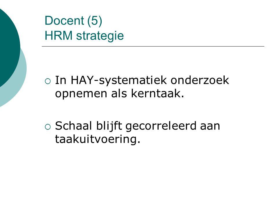 Docent (5) HRM strategie  In HAY-systematiek onderzoek opnemen als kerntaak.  Schaal blijft gecorreleerd aan taakuitvoering.