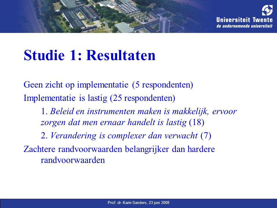 Prof. dr. Karin Sanders, 23 juni 2008 Studie 1: Resultaten Geen zicht op implementatie (5 respondenten) Implementatie is lastig (25 respondenten) 1. B