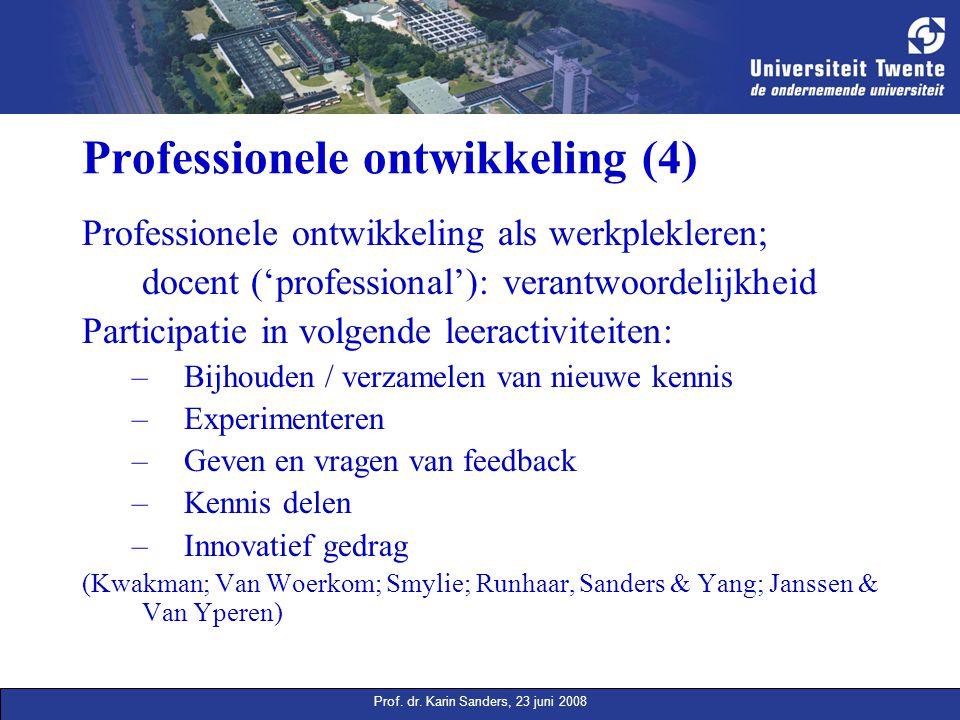 Prof. dr. Karin Sanders, 23 juni 2008 Professionele ontwikkeling (4) Professionele ontwikkeling als werkplekleren; docent ('professional'): verantwoor