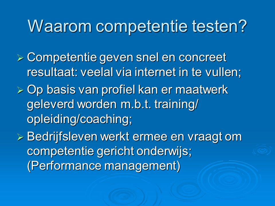 Waarom competentie testen?  Competentie geven snel en concreet resultaat: veelal via internet in te vullen;  Op basis van profiel kan er maatwerk ge