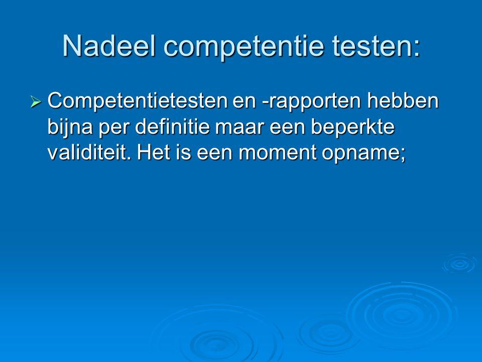 Nadeel competentie testen:  Competentietesten en -rapporten hebben bijna per definitie maar een beperkte validiteit. Het is een moment opname;