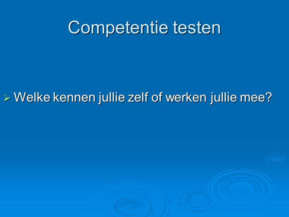Competentie testen  Welke kennen jullie zelf of werken jullie mee?