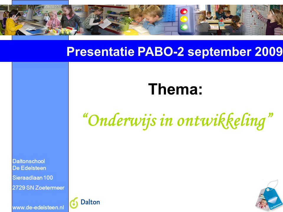 """Daltonschool De Edelsteen Sieraadlaan 100 2729 SN Zoetermeer www.de-edelsteen.nl Presentatie PABO-2 september 2009 Thema: """"Onderwijs in ontwikkeling"""""""