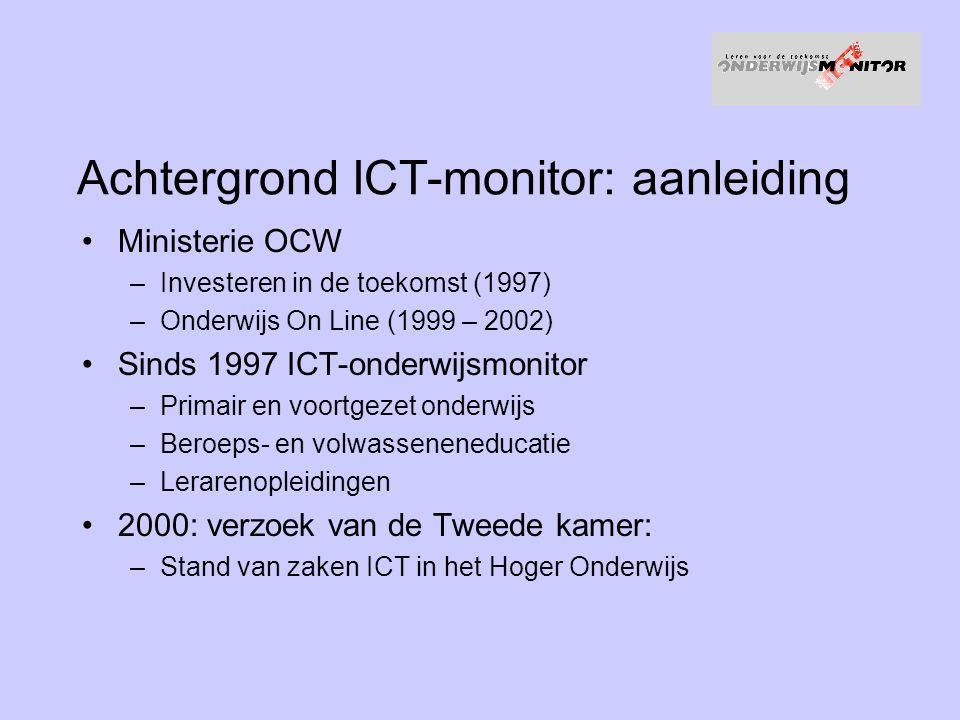 Achtergrond ICT-monitor: aanleiding Ministerie OCW –Investeren in de toekomst (1997) –Onderwijs On Line (1999 – 2002) Sinds 1997 ICT-onderwijsmonitor –Primair en voortgezet onderwijs –Beroeps- en volwasseneneducatie –Lerarenopleidingen 2000: verzoek van de Tweede kamer: –Stand van zaken ICT in het Hoger Onderwijs
