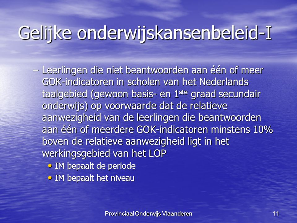 Provinciaal Onderwijs Vlaanderen11 Gelijke onderwijskansenbeleid-I –Leerlingen die niet beantwoorden aan één of meer GOK-indicatoren in scholen van het Nederlands taalgebied (gewoon basis- en 1 ste graad secundair onderwijs) op voorwaarde dat de relatieve aanwezigheid van de leerlingen die beantwoorden aan één of meerdere GOK-indicatoren minstens 10% boven de relatieve aanwezigheid ligt in het werkingsgebied van het LOP IM bepaalt de periode IM bepaalt de periode IM bepaalt het niveau IM bepaalt het niveau