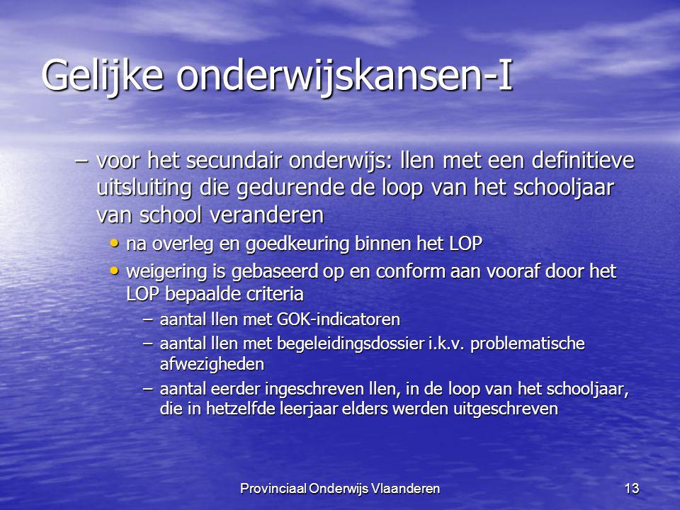 Provinciaal Onderwijs Vlaanderen13 Gelijke onderwijskansen-I –voor het secundair onderwijs: llen met een definitieve uitsluiting die gedurende de loop van het schooljaar van school veranderen na overleg en goedkeuring binnen het LOP na overleg en goedkeuring binnen het LOP weigering is gebaseerd op en conform aan vooraf door het LOP bepaalde criteria weigering is gebaseerd op en conform aan vooraf door het LOP bepaalde criteria –aantal llen met GOK-indicatoren –aantal llen met begeleidingsdossier i.k.v.