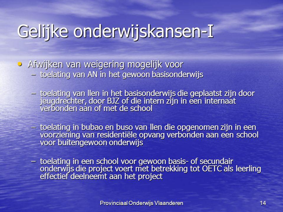 Provinciaal Onderwijs Vlaanderen14 Gelijke onderwijskansen-I Afwijken van weigering mogelijk voor Afwijken van weigering mogelijk voor –toelating van AN in het gewoon basisonderwijs –toelating van llen in het basisonderwijs die geplaatst zijn door jeugdrechter, door BJZ of die intern zijn in een internaat verbonden aan of met de school –toelating in bubao en buso van llen die opgenomen zijn in een voorziening van residentiële opvang verbonden aan een school voor buitengewoon onderwijs –toelating in een school voor gewoon basis- of secundair onderwijs die project voert met betrekking tot OETC als leerling effectief deelneemt aan het project