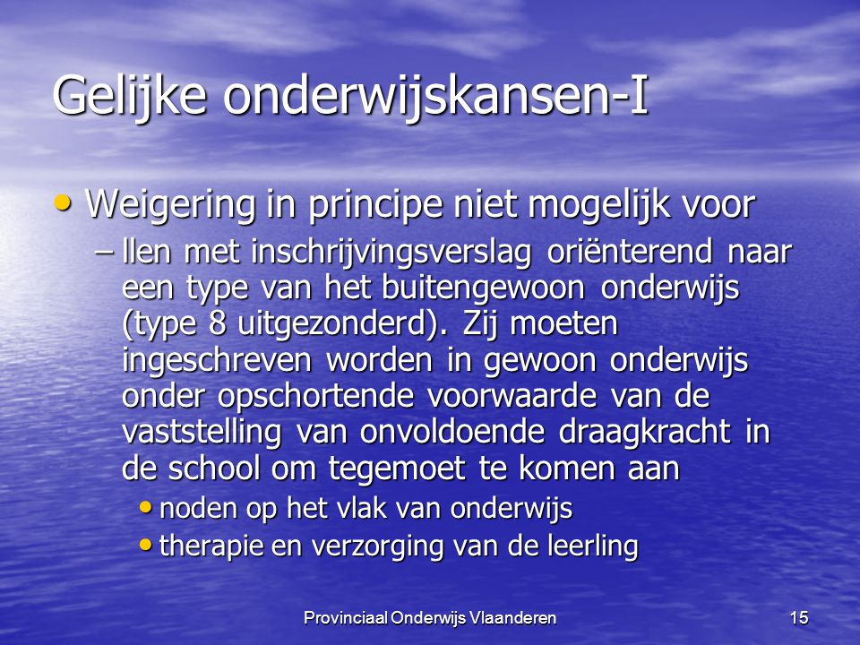 Provinciaal Onderwijs Vlaanderen15 Gelijke onderwijskansen-I Weigering in principe niet mogelijk voor Weigering in principe niet mogelijk voor –llen met inschrijvingsverslag oriënterend naar een type van het buitengewoon onderwijs (type 8 uitgezonderd).