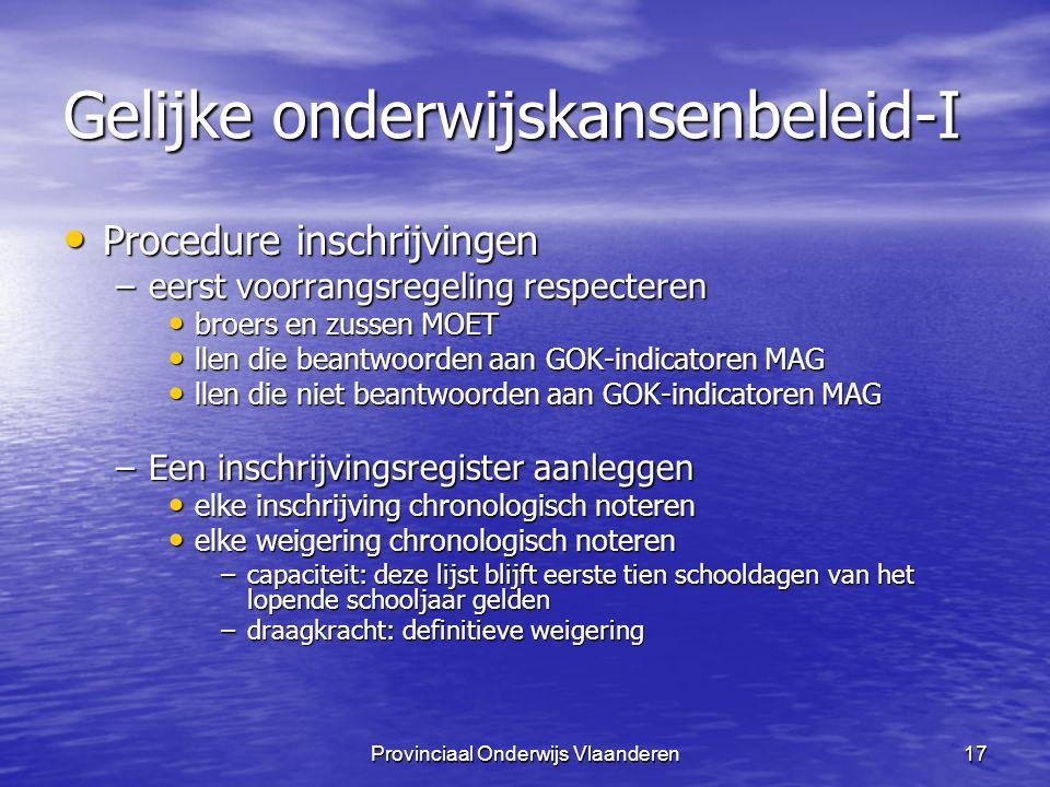 Provinciaal Onderwijs Vlaanderen17 Gelijke onderwijskansenbeleid-I Procedure inschrijvingen Procedure inschrijvingen –eerst voorrangsregeling respecteren broers en zussen MOET broers en zussen MOET llen die beantwoorden aan GOK-indicatoren MAG llen die beantwoorden aan GOK-indicatoren MAG llen die niet beantwoorden aan GOK-indicatoren MAG llen die niet beantwoorden aan GOK-indicatoren MAG –Een inschrijvingsregister aanleggen elke inschrijving chronologisch noteren elke inschrijving chronologisch noteren elke weigering chronologisch noteren elke weigering chronologisch noteren –capaciteit: deze lijst blijft eerste tien schooldagen van het lopende schooljaar gelden –draagkracht: definitieve weigering