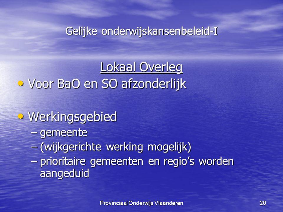 Provinciaal Onderwijs Vlaanderen20 Gelijke onderwijskansenbeleid-I Lokaal Overleg Voor BaO en SO afzonderlijk Voor BaO en SO afzonderlijk Werkingsgebied Werkingsgebied –gemeente –(wijkgerichte werking mogelijk) –prioritaire gemeenten en regio's worden aangeduid