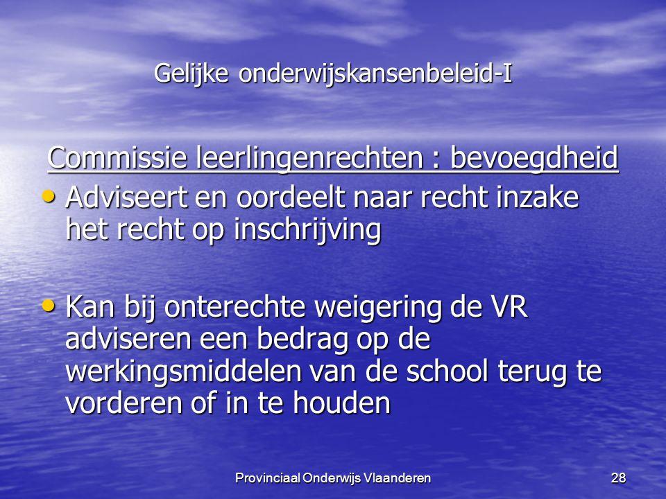 Provinciaal Onderwijs Vlaanderen28 Gelijke onderwijskansenbeleid-I Commissie leerlingenrechten : bevoegdheid Adviseert en oordeelt naar recht inzake het recht op inschrijving Adviseert en oordeelt naar recht inzake het recht op inschrijving Kan bij onterechte weigering de VR adviseren een bedrag op de werkingsmiddelen van de school terug te vorderen of in te houden Kan bij onterechte weigering de VR adviseren een bedrag op de werkingsmiddelen van de school terug te vorderen of in te houden
