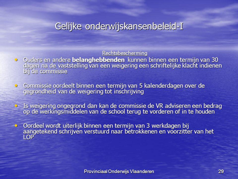 Provinciaal Onderwijs Vlaanderen29 Gelijke onderwijskansenbeleid-I Rechtsbescherming Ouders en andere belanghebbenden kunnen binnen een termijn van 30 dagen na de vaststelling van een weigering een schriftelijke klacht indienen bij de commissie Ouders en andere belanghebbenden kunnen binnen een termijn van 30 dagen na de vaststelling van een weigering een schriftelijke klacht indienen bij de commissie Commissie oordeelt binnen een termijn van 5 kalenderdagen over de gegrondheid van de weigering tot inschrijving Commissie oordeelt binnen een termijn van 5 kalenderdagen over de gegrondheid van de weigering tot inschrijving Is weigering ongegrond dan kan de commissie de VR adviseren een bedrag op de werkingsmiddelen van de school terug te vorderen of in te houden Is weigering ongegrond dan kan de commissie de VR adviseren een bedrag op de werkingsmiddelen van de school terug te vorderen of in te houden Oordeel wordt uiterlijk binnen een termijn van 3 werkdagen bij aangetekend schrijven verstuurd naar betrokkenen en voorzitter van het LOP Oordeel wordt uiterlijk binnen een termijn van 3 werkdagen bij aangetekend schrijven verstuurd naar betrokkenen en voorzitter van het LOP