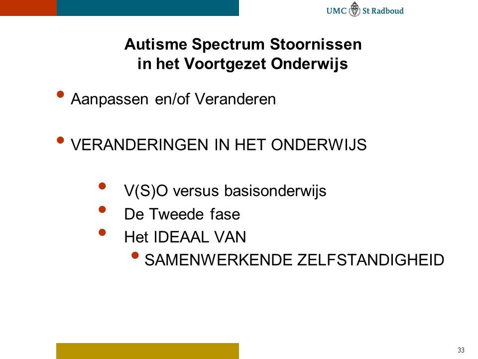 33 Autisme Spectrum Stoornissen in het Voortgezet Onderwijs Aanpassen en/of Veranderen VERANDERINGEN IN HET ONDERWIJS V(S)O versus basisonderwijs De T