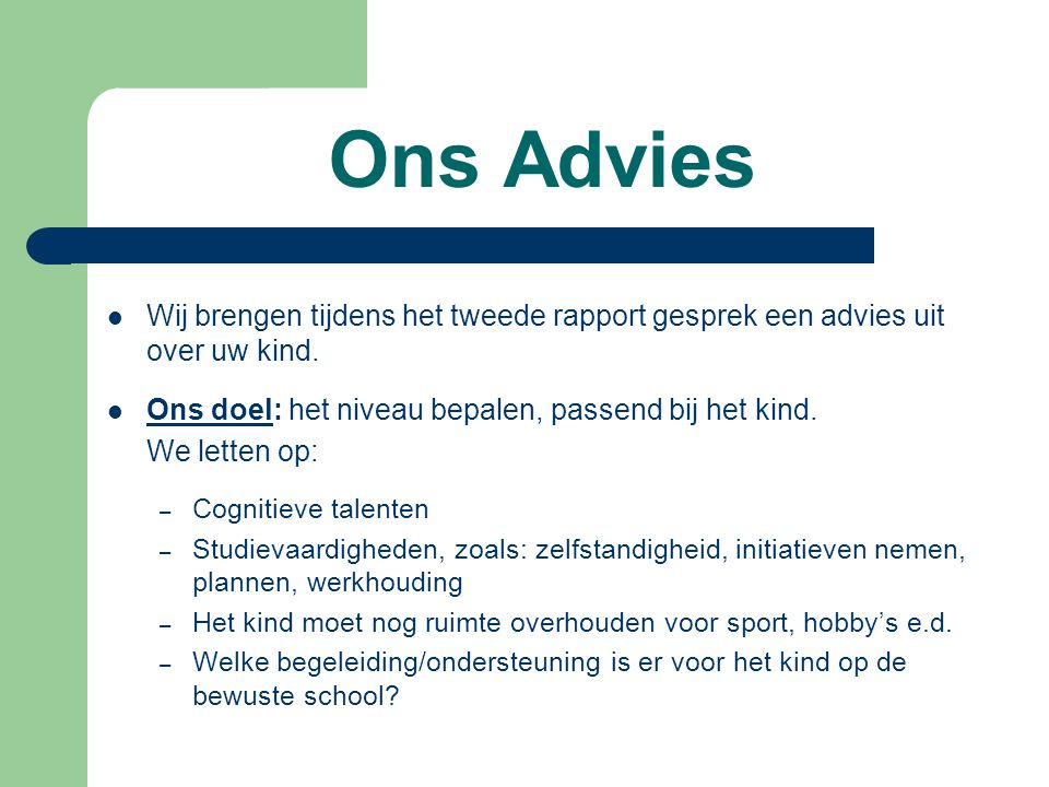 Ons Advies Wij brengen tijdens het tweede rapport gesprek een advies uit over uw kind. Ons doel: het niveau bepalen, passend bij het kind. We letten o