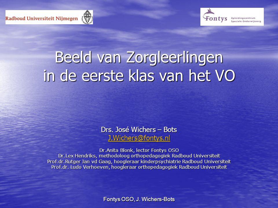 Fontys OSO, J. Wichers-Bots Beeld van Zorgleerlingen in de eerste klas van het VO Drs. José Wichers – Bots J.Wichers@fontys.nl Dr.Anita Blonk, lector