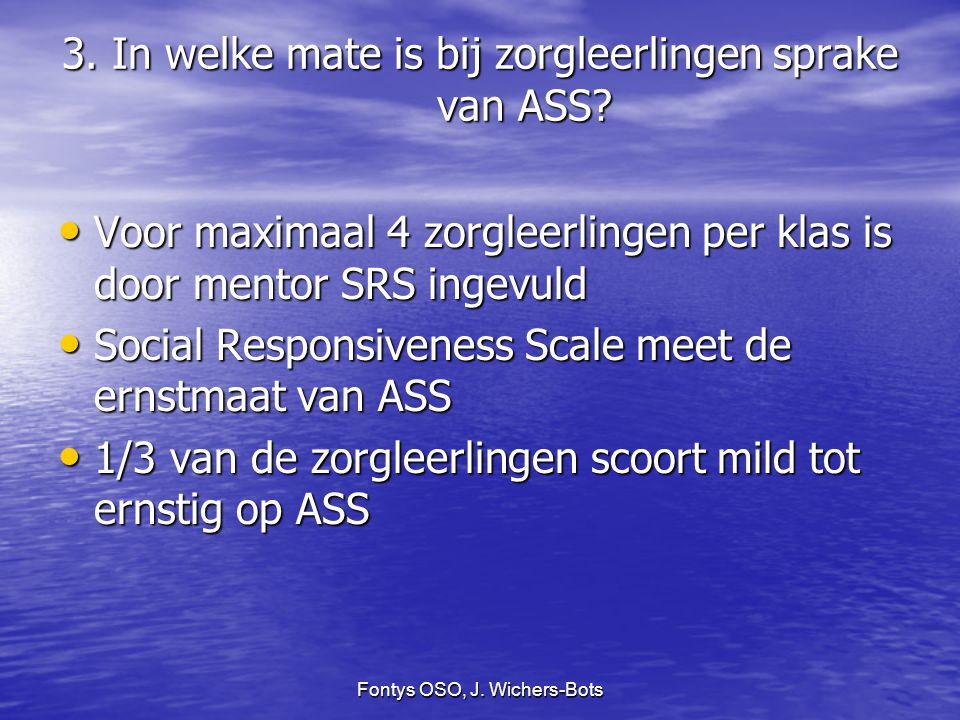 Fontys OSO, J. Wichers-Bots 3. In welke mate is bij zorgleerlingen sprake van ASS? Voor maximaal 4 zorgleerlingen per klas is door mentor SRS ingevuld