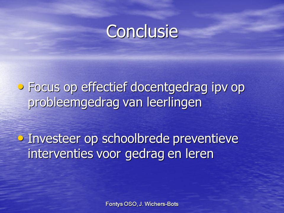 Fontys OSO, J. Wichers-Bots Conclusie Focus op effectief docentgedrag ipv op probleemgedrag van leerlingen Focus op effectief docentgedrag ipv op prob
