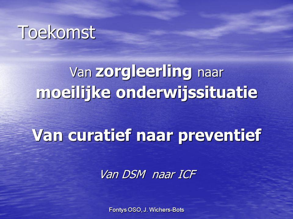 Fontys OSO, J. Wichers-Bots Toekomst Van zorgleerling naar moeilijke onderwijssituatie Van curatief naar preventief Van DSM naar ICF