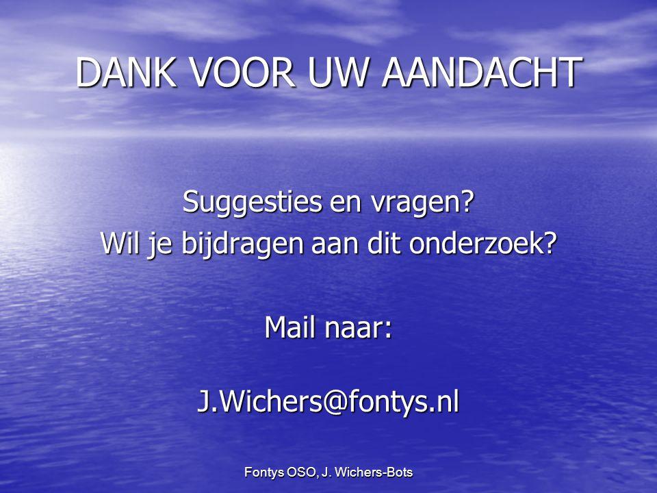 Fontys OSO, J. Wichers-Bots DANK VOOR UW AANDACHT Suggesties en vragen? Wil je bijdragen aan dit onderzoek? Mail naar: J.Wichers@fontys.nl