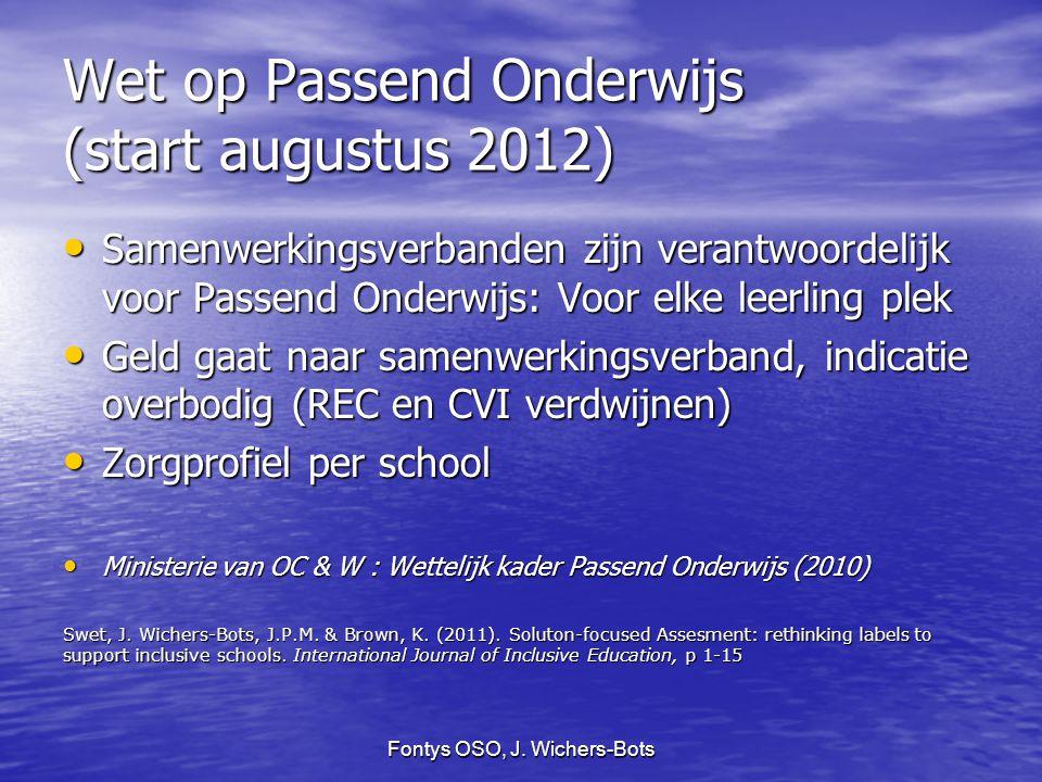 Fontys OSO, J. Wichers-Bots Wet op Passend Onderwijs (start augustus 2012) Samenwerkingsverbanden zijn verantwoordelijk voor Passend Onderwijs: Voor e