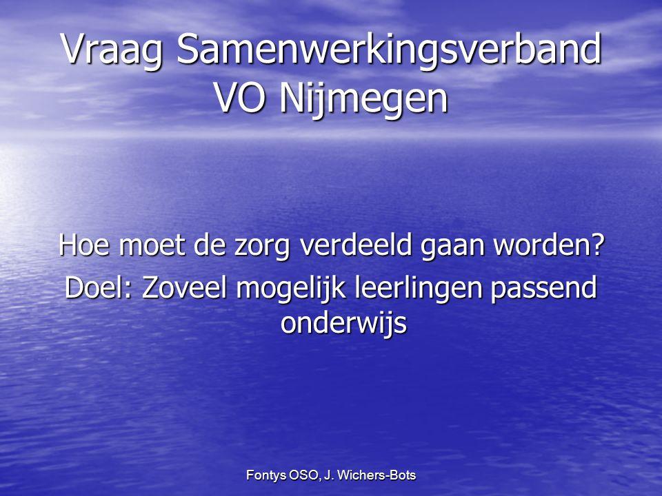 Fontys OSO, J. Wichers-Bots Vraag Samenwerkingsverband VO Nijmegen Hoe moet de zorg verdeeld gaan worden? Doel: Zoveel mogelijk leerlingen passend ond