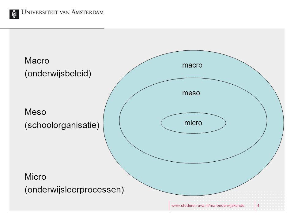 www.studeren.uva.nl/ma-onderwijskunde4 Macro (onderwijsbeleid) Meso (schoolorganisatie) Micro (onderwijsleerprocessen) micro macro meso