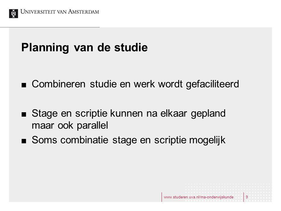 www.studeren.uva.nl/ma-onderwijskunde9 Planning van de studie Combineren studie en werk wordt gefaciliteerd Stage en scriptie kunnen na elkaar gepland maar ook parallel Soms combinatie stage en scriptie mogelijk