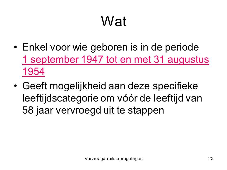 Vervroegde uitstapregelingen23 Wat Enkel voor wie geboren is in de periode 1 september 1947 tot en met 31 augustus 1954 Geeft mogelijkheid aan deze sp