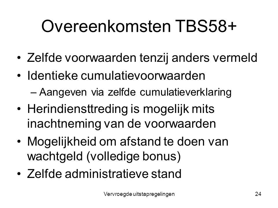 Vervroegde uitstapregelingen24 Overeenkomsten TBS58+ Zelfde voorwaarden tenzij anders vermeld Identieke cumulatievoorwaarden –Aangeven via zelfde cumu