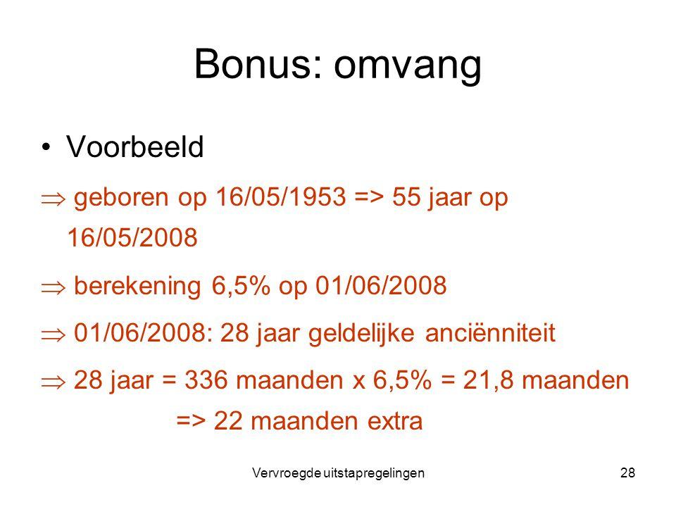 Vervroegde uitstapregelingen28 Bonus: omvang Voorbeeld  geboren op 16/05/1953 => 55 jaar op 16/05/2008  berekening 6,5% op 01/06/2008  01/06/2008:
