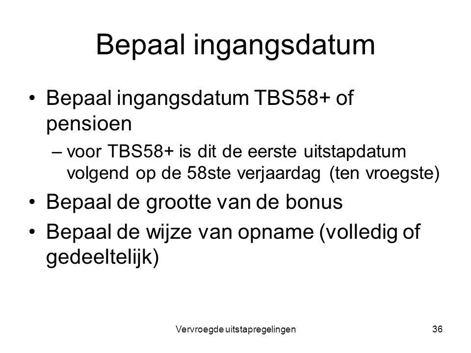 Vervroegde uitstapregelingen36 Bepaal ingangsdatum Bepaal ingangsdatum TBS58+ of pensioen –voor TBS58+ is dit de eerste uitstapdatum volgend op de 58s