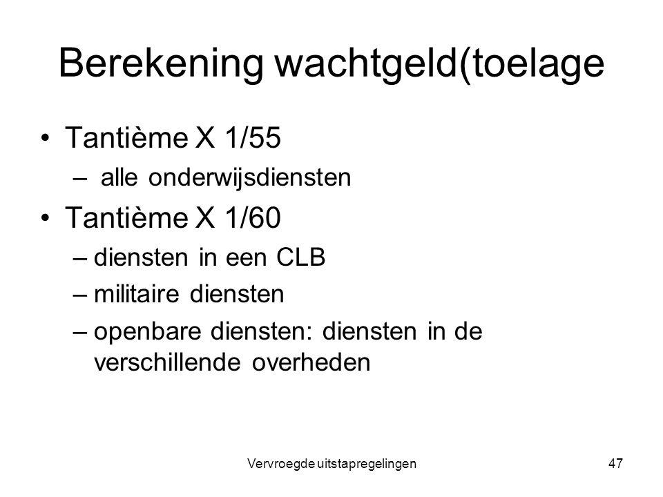 Vervroegde uitstapregelingen47 Berekening wachtgeld(toelage Tantième X 1/55 – alle onderwijsdiensten Tantième X 1/60 –diensten in een CLB –militaire d