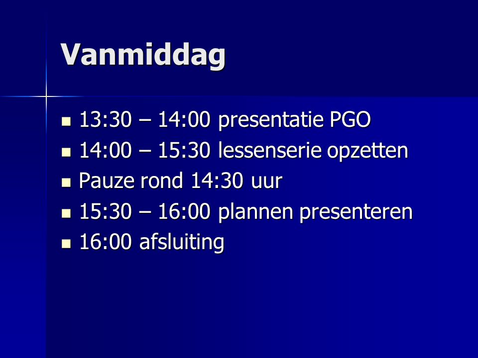 Vanmiddag 13:30 – 14:00 presentatie PGO 13:30 – 14:00 presentatie PGO 14:00 – 15:30 lessenserie opzetten 14:00 – 15:30 lessenserie opzetten Pauze rond 14:30 uur Pauze rond 14:30 uur 15:30 – 16:00 plannen presenteren 15:30 – 16:00 plannen presenteren 16:00 afsluiting 16:00 afsluiting