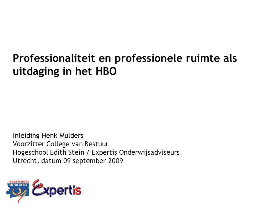 Professionaliteit en professionele ruimte als uitdaging in het HBO Inleiding Henk Mulders Voorzitter College van Bestuur Hogeschool Edith Stein / Expe