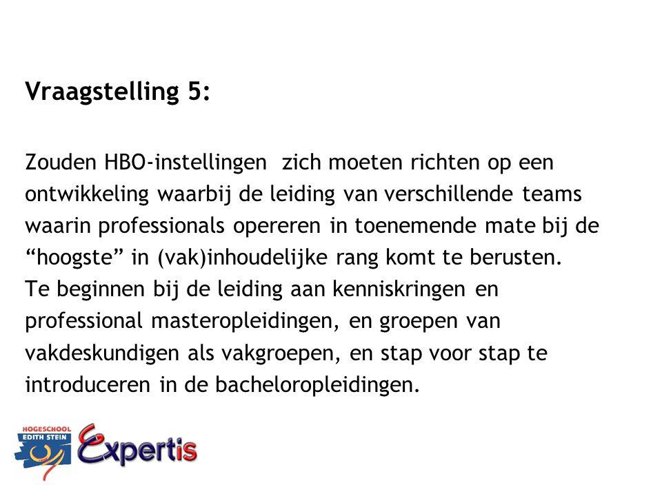 Vraagstelling 5: Zouden HBO-instellingen zich moeten richten op een ontwikkeling waarbij de leiding van verschillende teams waarin professionals opere
