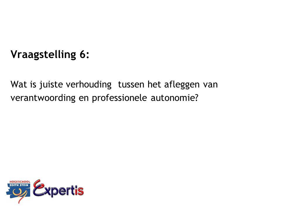 Vraagstelling 6: Wat is juiste verhouding tussen het afleggen van verantwoording en professionele autonomie?