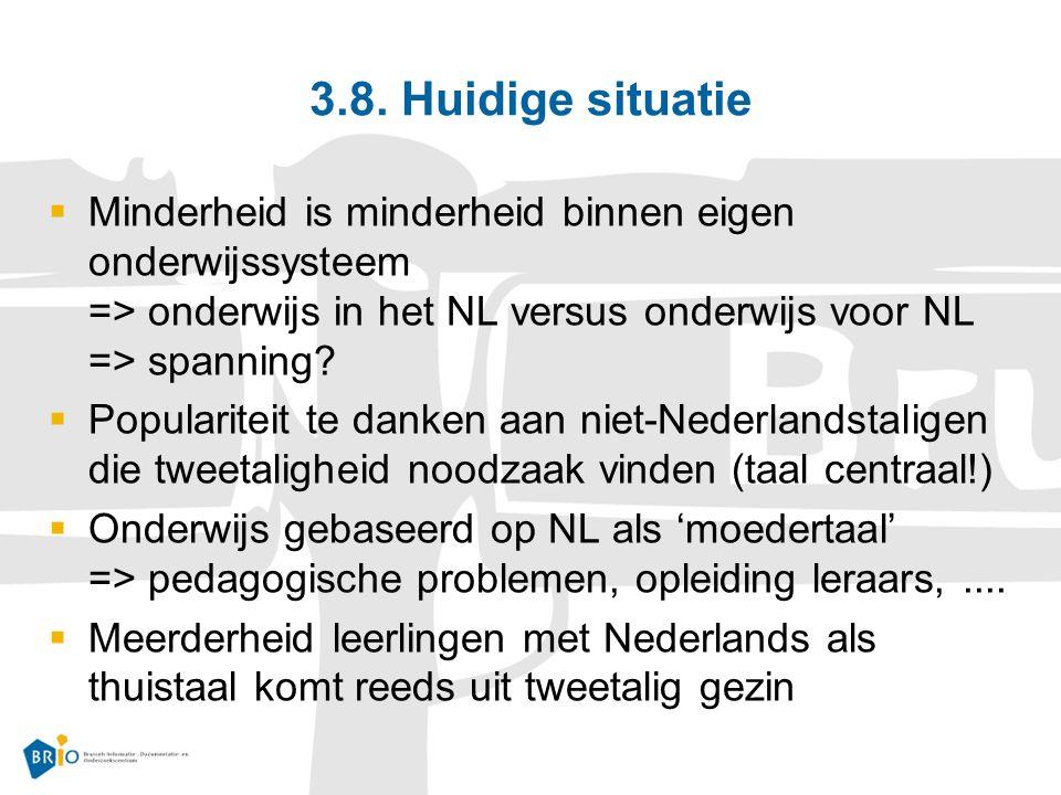 3.8. Huidige situatie  Minderheid is minderheid binnen eigen onderwijssysteem => onderwijs in het NL versus onderwijs voor NL => spanning?  Populari
