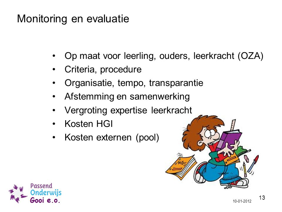 13 Op maat voor leerling, ouders, leerkracht (OZA) Criteria, procedure Organisatie, tempo, transparantie Afstemming en samenwerking Vergroting expertise leerkracht Kosten HGI Kosten externen (pool) 10-01-2012 Monitoring en evaluatie