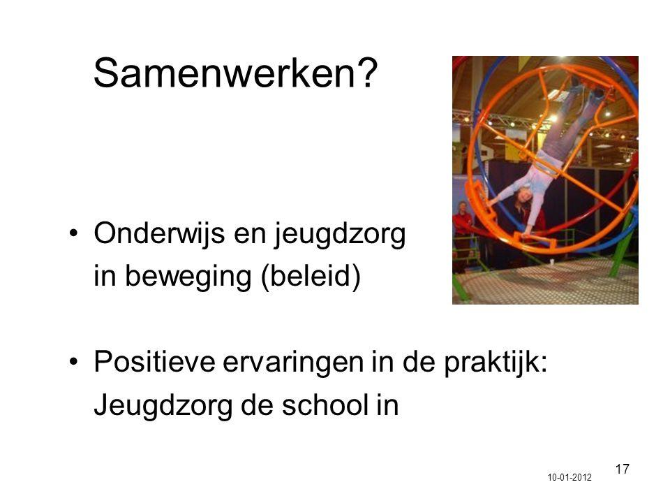 17 Samenwerken? Onderwijs en jeugdzorg in beweging (beleid) Positieve ervaringen in de praktijk: Jeugdzorg de school in 10-01-2012