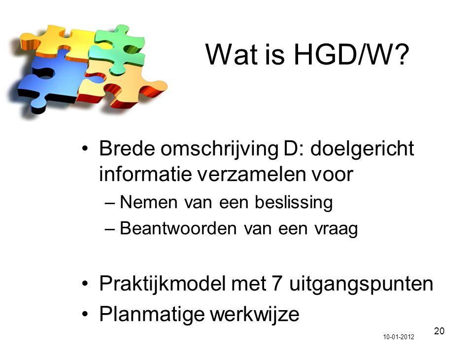 20 Wat is HGD/W? Brede omschrijving D: doelgericht informatie verzamelen voor –Nemen van een beslissing –Beantwoorden van een vraag Praktijkmodel met
