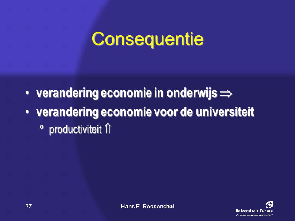 Hans E. Roosendaal27 Consequentie verandering economie in onderwijs  verandering economie in onderwijs  verandering economie voor de universiteit ve