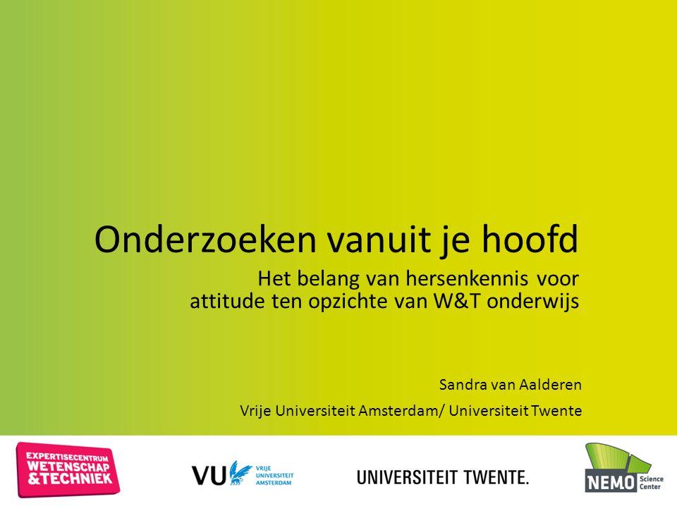 Onderzoeken vanuit je hoofd Het belang van hersenkennis voor attitude ten opzichte van W&T onderwijs Sandra van Aalderen Vrije Universiteit Amsterdam/