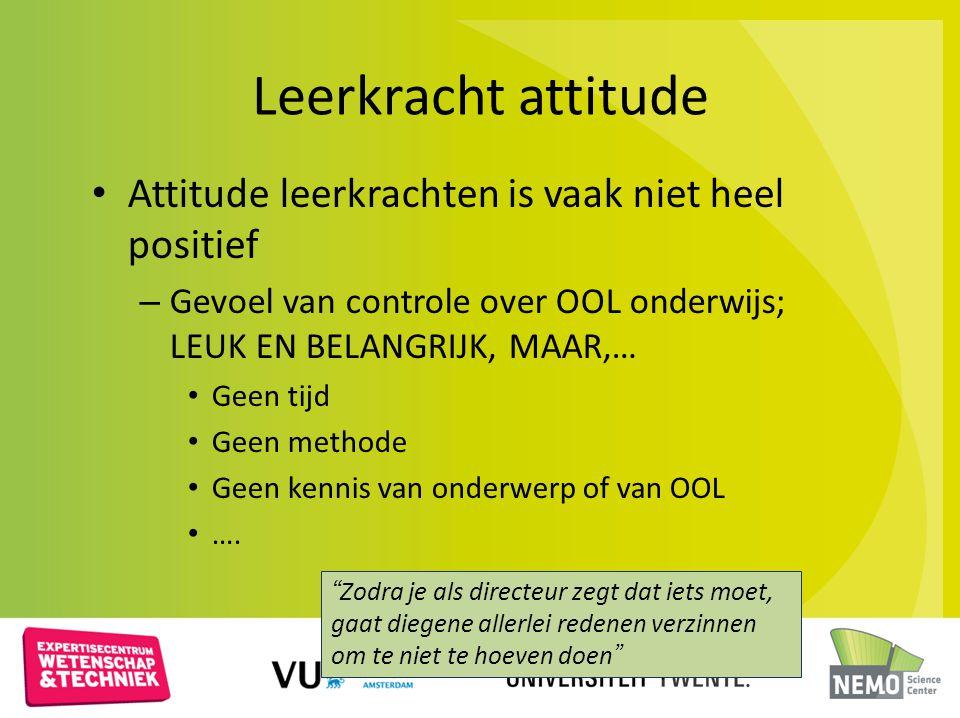 Leerkracht attitude Attitude leerkrachten is vaak niet heel positief – Gevoel van controle over OOL onderwijs; LEUK EN BELANGRIJK, MAAR,… Geen tijd Ge