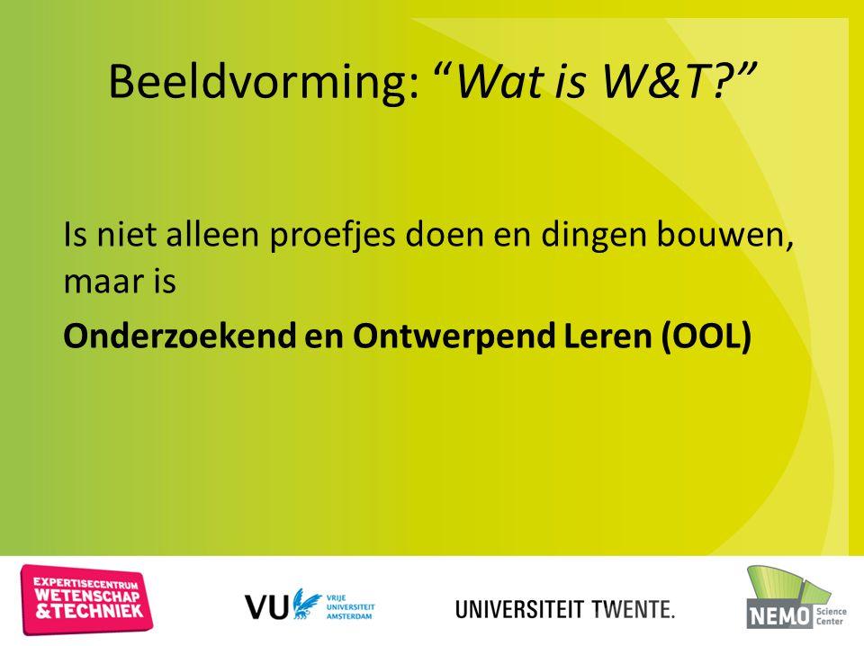 """Beeldvorming: """"Wat is W&T?"""" Is niet alleen proefjes doen en dingen bouwen, maar is Onderzoekend en Ontwerpend Leren (OOL)"""