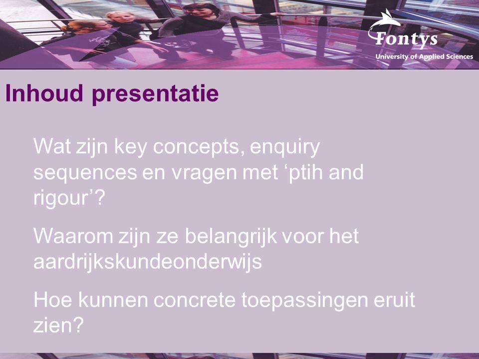 Inhoud presentatie Wat zijn key concepts, enquiry sequences en vragen met 'ptih and rigour'? Waarom zijn ze belangrijk voor het aardrijkskundeonderwij