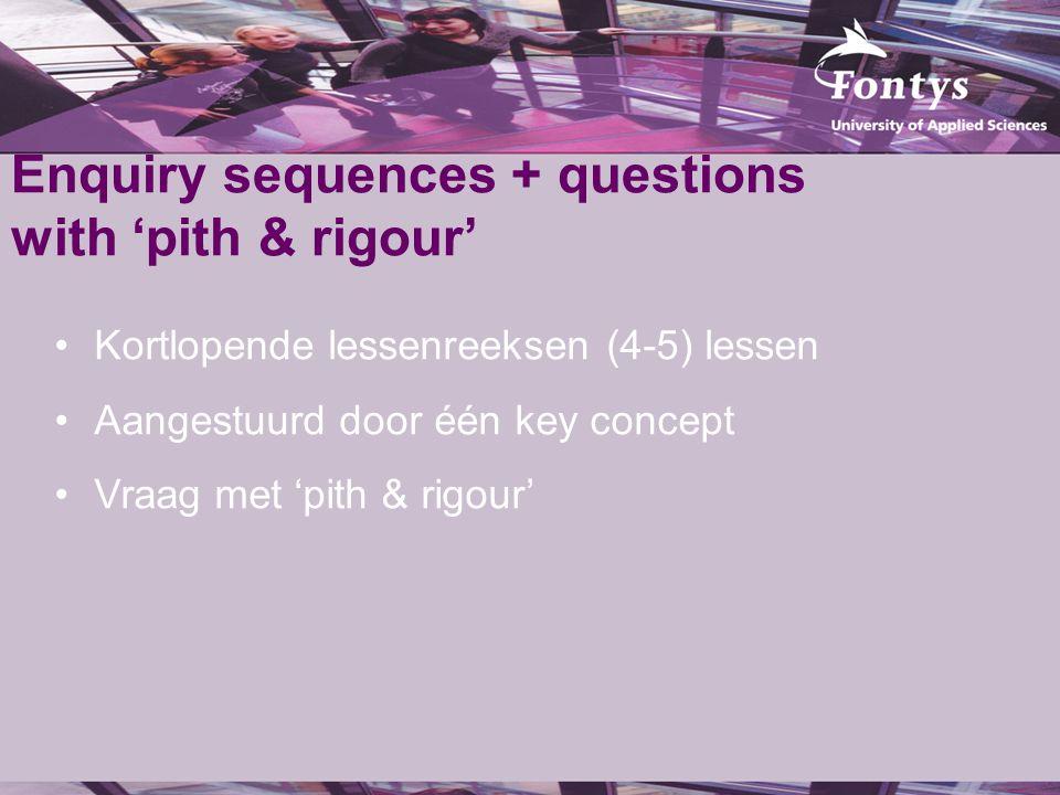 Enquiry sequences + questions with 'pith & rigour' Kortlopende lessenreeksen (4-5) lessen Aangestuurd door één key concept Vraag met 'pith & rigour'