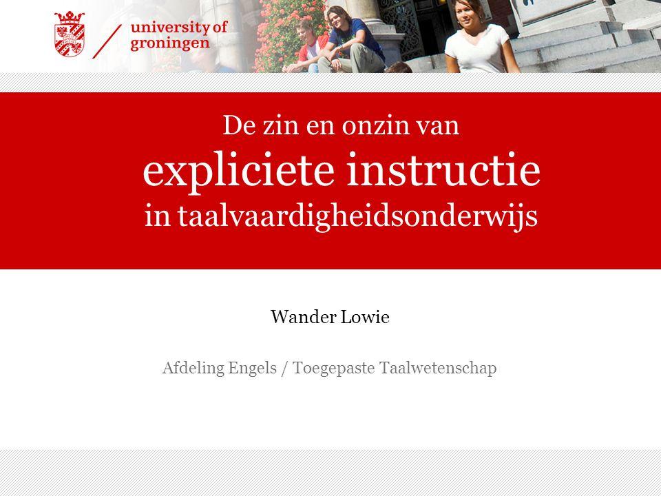 De zin en onzin van expliciete instructie in taalvaardigheidsonderwijs Wander Lowie Afdeling Engels / Toegepaste Taalwetenschap